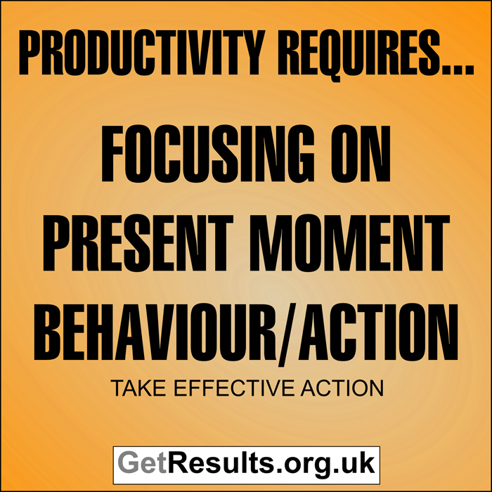 Get Results: Productivity requires focusing on present moment behaviour and action