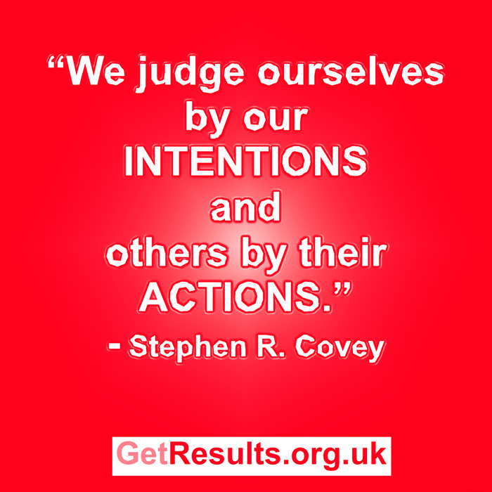 Get Results: We judge ourselves by our INTENTIONS and others by their ACTIONS