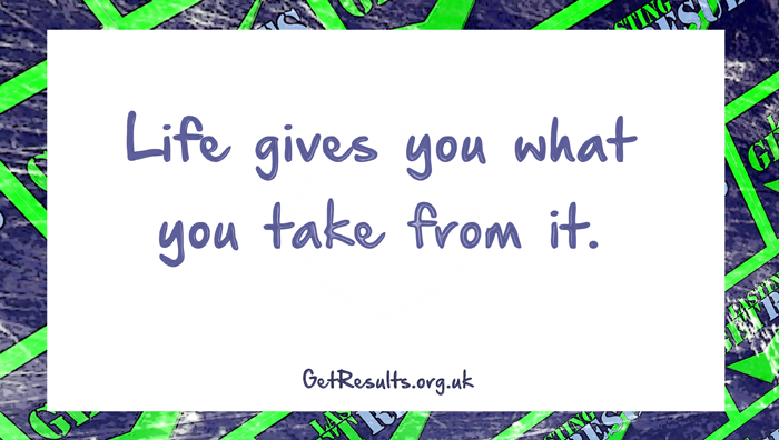 Get Results: Life gives you what you take from it