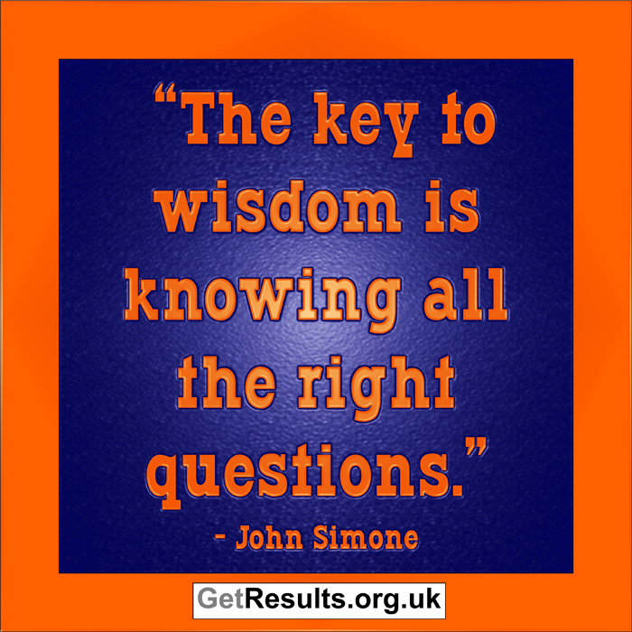 Get Results: wisdom is knowing all the right questions