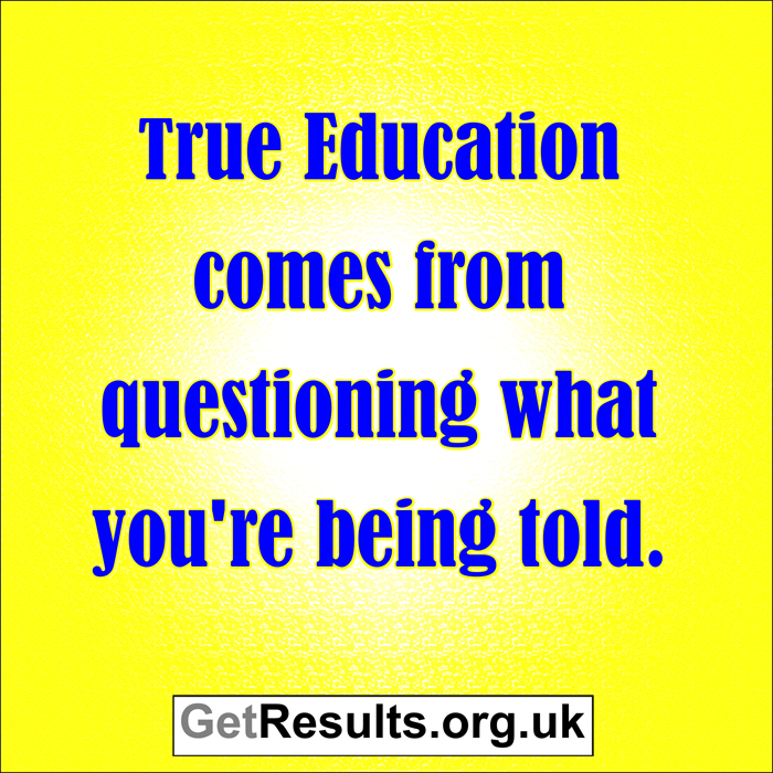 Get Results: true education comes from questioning what your told