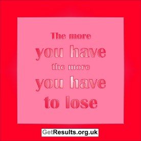 Get Results: The more you have the more you have to lose