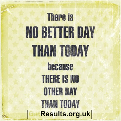 Get Results: no better day than today