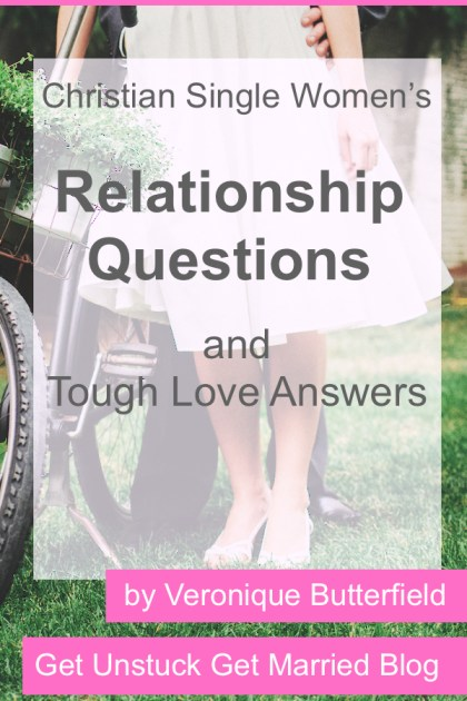 Christian Single Women's Relationship Questions and Tough Love Answers
