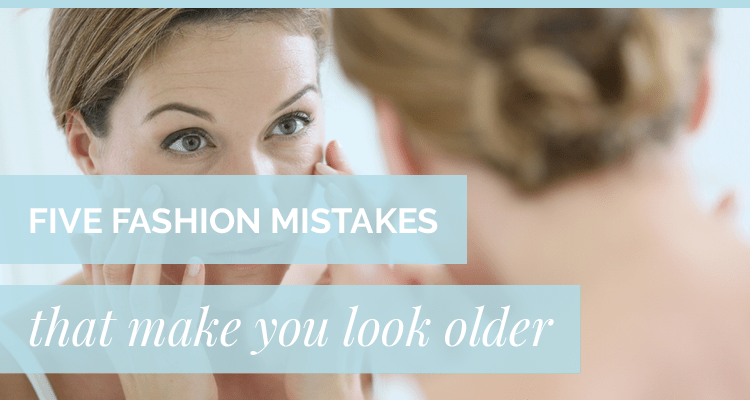 Five Fashion Mistakes That Make You Look Older