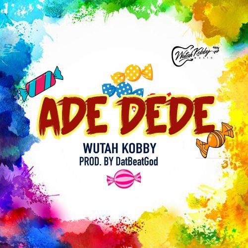 Wutah Kobby – Ade Dede (Prod. by DatBeatGod)