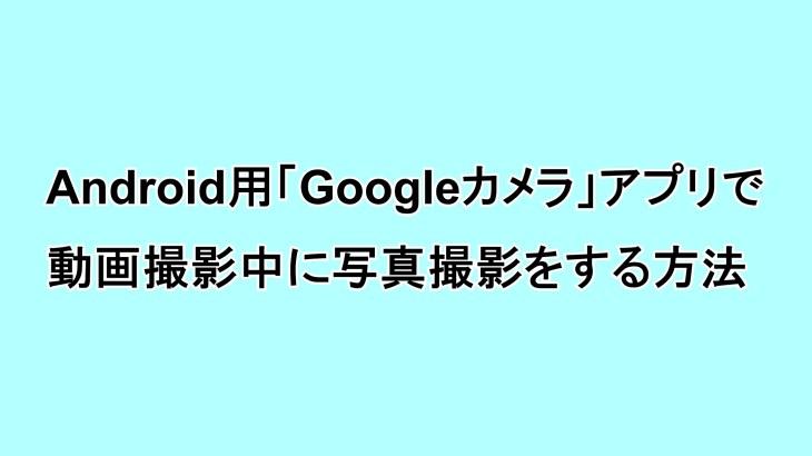 Android用「Google カメラ」アプリで動画撮影中に静止画撮影をする方法