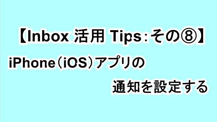 【Inbox活用Tips:その⑧】iPhone(iOS)アプリの通知を設定する