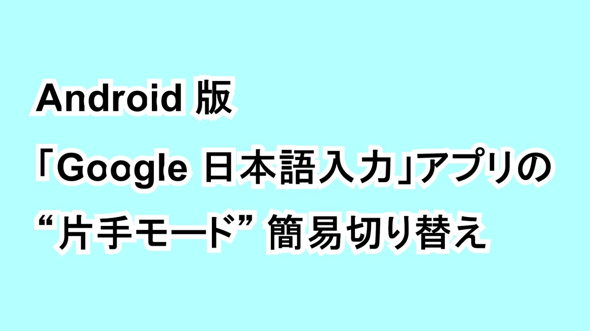 "Android 版「Google 日本語入力」アプリの ""片手モード"" 簡易切り替え"