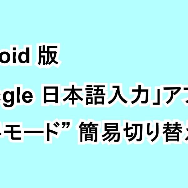 "Android版「Google 日本語入力」アプリの""片手モード""簡易切り替え"