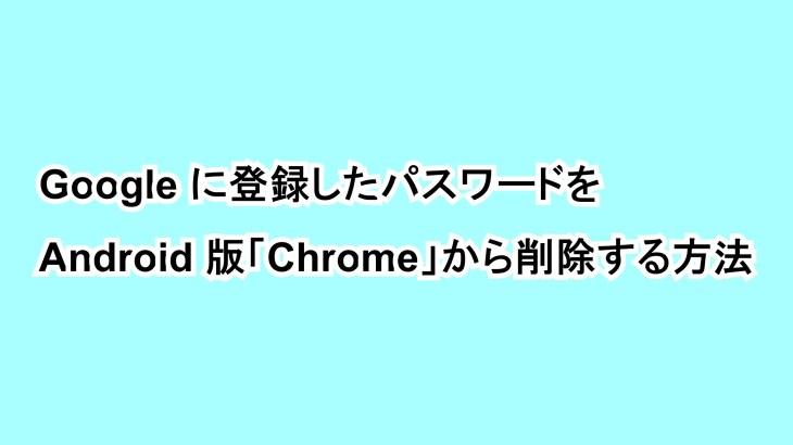 Googleに登録したパスワードをAndroid版「Chrome」から削除する方法