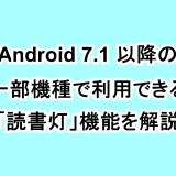 Android 7.1以降の一部機種で利用できる「読書灯」機能を解説
