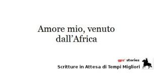 amore mio, venuto dall'africa | gps's stories - scritture in attesa di tempi migliori