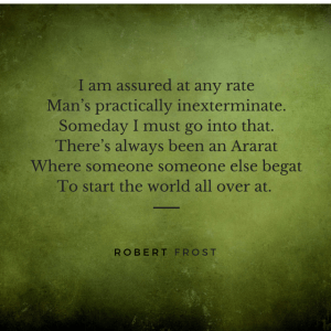 I am assured at any rate  Man's practically inexterminate.  Someday I must go into that.  There's always been an Ararat  Where someone someone else begat  To start the world all over at.  Robert Frost