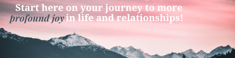 Start here on your journey to more profound joy in life and relationships!