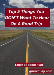 Humor Funny Humorous Family Life Love Laugh Laughter Parenting Mom Moms Dad Dads Parenting Child Kid Kids Children Son Sons Daughter Daughters Brother Brothers Sister Sisters Grandparent Grandma Grandpa Grandparents Grandfather Grandmother Parenting Gina Valley Top 5 Things You Don't Want To Hear On A Road Trip