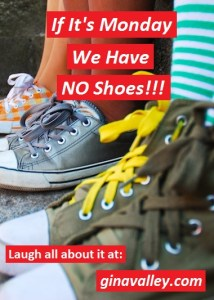 Humor Funny Humorous Family Life Love Laugh Laughter Parenting Mom Moms Dad Dads Parenting Child Kid Kids Children Son Sons Daughter Daughters Brother Brothers Sister Sisters Grandparent Grandma Grandpa Grandparents Grandfather Grandmother Parenting Gina Valley If It's Monday We Have NO Shoes!!!