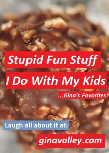 Humor Funny Humorous Family Life Love Laugh Laughter Parenting Mom Moms Dad Dads Parenting Child Kid Kids Children Son Sons Daughter Daughters Brother Brothers Sister Sisters Grandparent Grandma Grandpa Grandparents Grandfather Grandmother Parenting Gina Valley Stupid Fun Stuff I Do With My Kids...Gina's Favorites