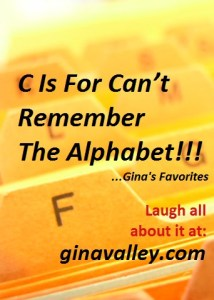 Humor Funny Humorous Family Life Love Laugh Laughter Parenting Mom Moms Dad Dads Parenting Child Kid Kids Children Son Sons Daughter Daughters Brother Brothers Sister Sisters Grandparent Grandma Grandpa Grandparents Grandfather Grandmother Parenting Gina Valley C Is For Can't Remember The Alphabet ...Gina's Favorites Memory