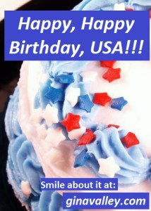 Humor Funny Humorous Family Life Love Laugh Laughter Parenting Mom Moms Dad Dads Parenting Child Kid Kids Children Son Sons Daughter Daughters Brother Brothers Sister Sisters Grandparent Grandma Grandpa Grandparents Grandfather Grandmother Parenting Gina Valley Happy, Happy Birthday, USA!!! 4th of July Independence Day