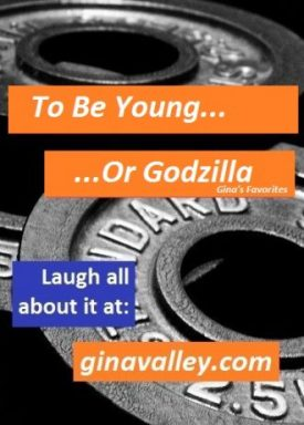 Humor Funny Humorous Family Life Love Laugh Laughter Parenting Mom Moms Dad Dads Parenting Child Kid Kids Children Son Sons Daughter Daughters Brother Brothers Sister Sisters Grandparent Grandma Grandpa Grandparents Grandfather Grandmother Parenting Gina Valley If Only I Was Young…Or Godzilla!!! Gym Working Out