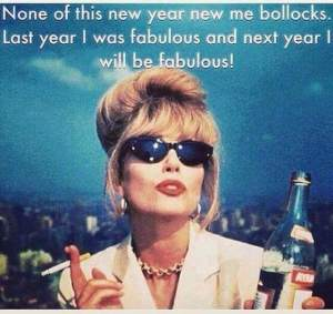 None of this new year new me bollocks - last year I was fabulous and next year I will be fabulous!