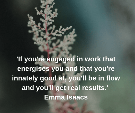 If you're engaged in work that energises you and that you're innately good at, you'll be in flow and you'll get real results.