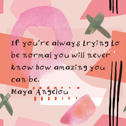 If you're always trying to be normal you will never know how amazing you can be. Maya Angelou (1)