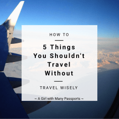 How to Travel Wisely: 5 Things You Shouldn't Travel Without | A Girl of Many Passports