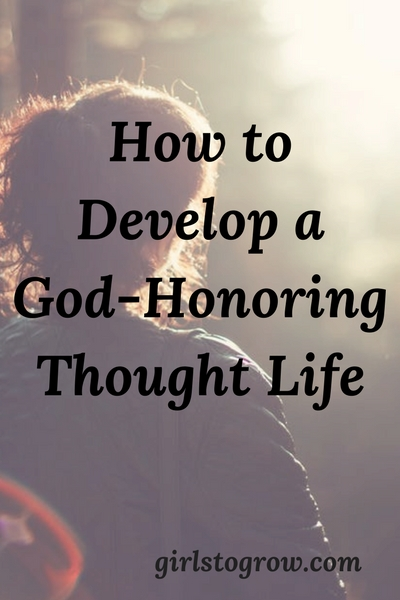 How To Develop A God Honoring Thought Life Girls To Grow