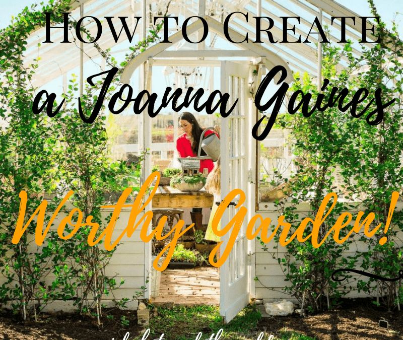 How to Create a Joanna Gaines-Worthy Garden