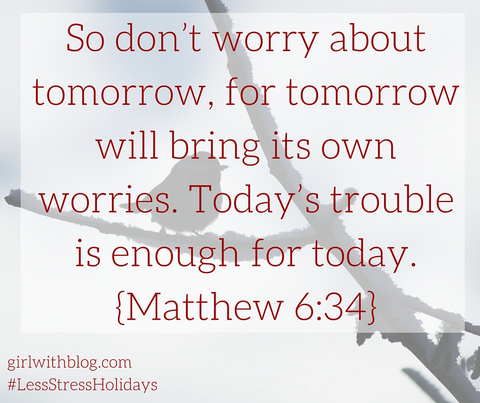 So don't worry about tomorrow, for tomorrow will bring its own worries. Today's trouble is enough for today.Matthew 6-35 (1)
