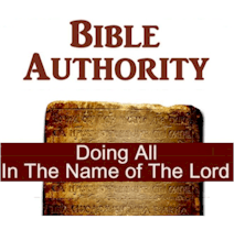 "Bible Authority - ""And whatever you do in word or deed, do all in the name of the Lord Jesus, giving thanks to God the Father through Him."" Colossians 3:17"