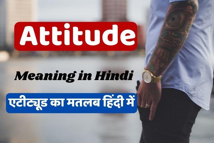 एटीट्यूड का अर्थ क्या होता है - Attitude Meaning in Hindi
