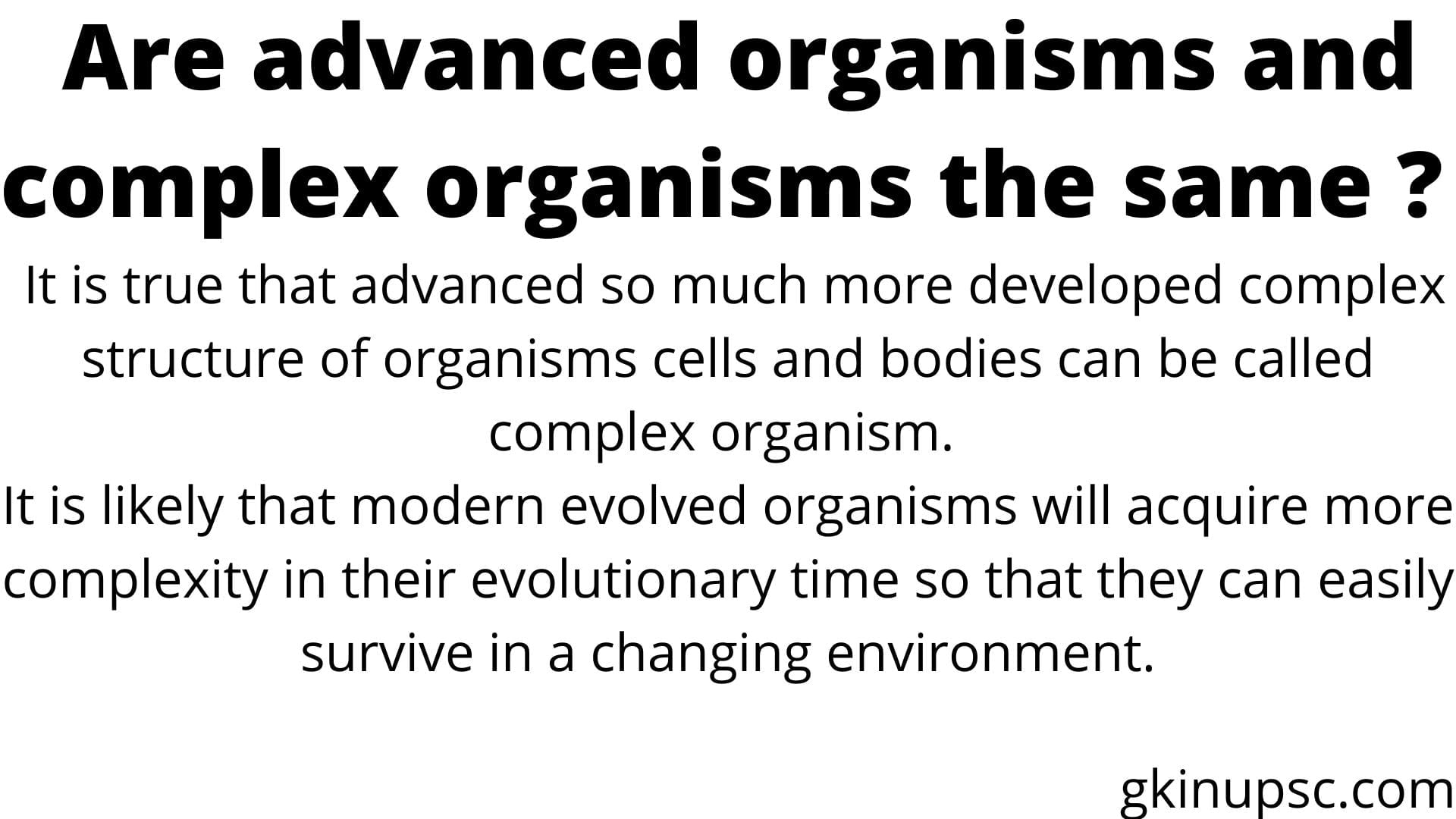 It is true that advanced so much more developed complex structure of organisms cells and bodies can be called complex organism. It is likely that modern evolved organisms will acquire more complexity in their evolutionary time so that they can easily survive in a changing environment.