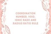 Coordination Number, Void, Ionic Radii and Radius Ratio Rule