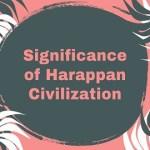 Significance of Harappan Civilization