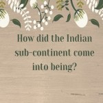 How did the Indian sub-continent come into being