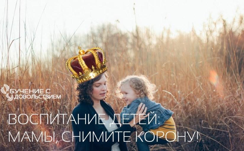 Воспитание детей: мамы, снимите корону!
