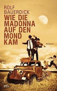 Rolf Bauerdick: Wie die Madonna auf den Mond kam - Roman - Deutsche Verlags-Anstalt