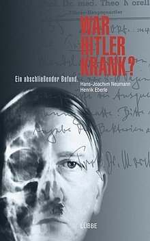 Hans-Joachim Neumann - Henrik Eberle: War Hitler krank? Ein abschliessender Bericht - Lübbe Verlag