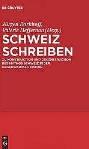 Jürgen Barkhoff: Schweiz schreiben - Zur Konstruktion und Dekonstruktion des Mythos Schweiz in der Gegenwartsliteratur