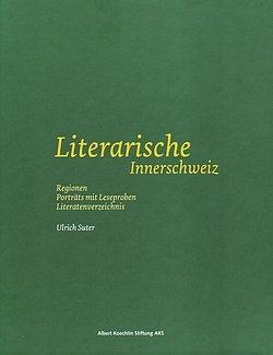 Ulrich Suter: Literarische Innerschweiz (Porträts, Leseproben) - Albert Koechlin Stiftung