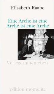 Elisabeth Raabe: Eine Arche ist eine Arche ist eine Arche - Verlegerinnenleben - edition momente