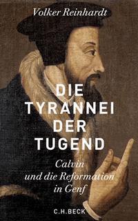 Volker Reinhardt: Die Tyrannei der Tugend - Calvin und die Reformation in Genf