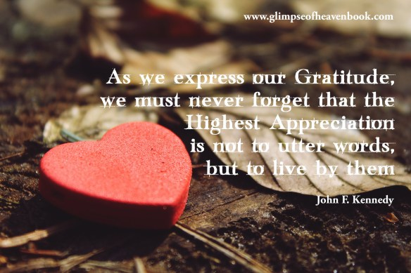 As we express our Gratitude, we must never forget that the Highest Appreciation is not to utter words, but to live by them.    John F. Kennedy