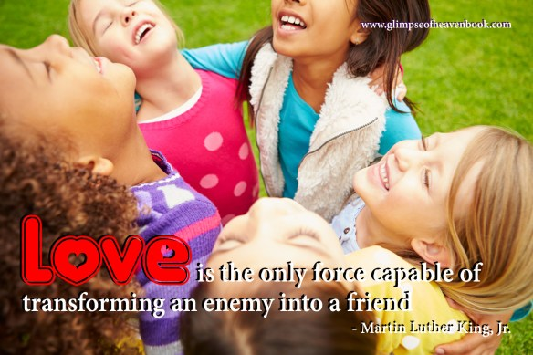 Love is the only force capable of transforming an enemy into a friend. Martin Luther King, Jr.