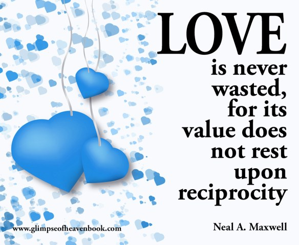 Love is never wasted for its value does not rest upon reciprocity.  Neal A. Maxwell