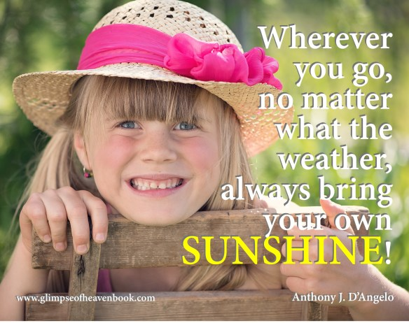 Wherever you go, no matter what the weather, always bring your own SUNSHINE!  Anthony J. D'Angelo