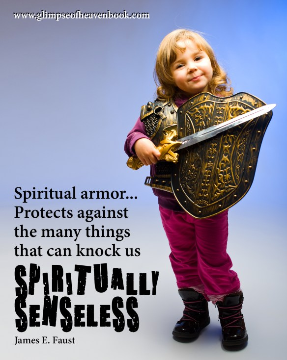 Spiritual armor... Protects against the many things that can knock us spiritually senseless. James E. Faust